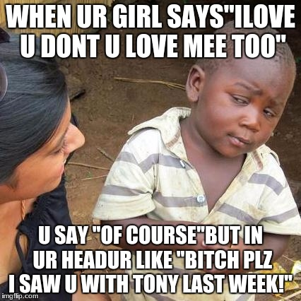 Third World Skeptical Kid Meme | WHEN UR GIRL SAYS''ILOVE U DONT U LOVE MEE TOO'' U SAY ''OF COURSE''BUT IN UR HEADUR LIKE ''B**CH PLZ I SAW U WITH TONY LAST WEEK!'' | image tagged in memes,third world skeptical kid | made w/ Imgflip meme maker