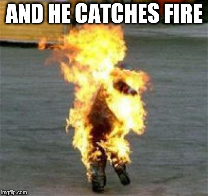 AND HE CATCHES FIRE | made w/ Imgflip meme maker