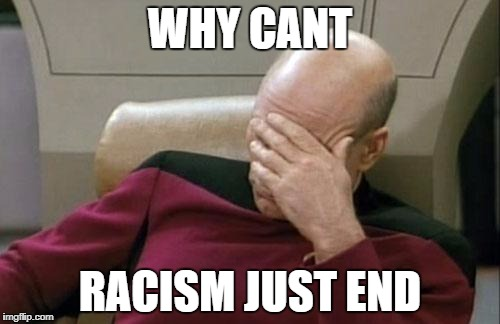 Captain Picard Facepalm Meme | WHY CANT RACISM JUST END | image tagged in memes,captain picard facepalm | made w/ Imgflip meme maker