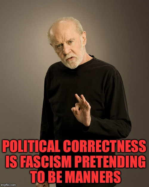 I saw this quote recently and honestly don't remember where. If it was on here I sincerely apologize  | POLITICAL CORRECTNESS IS FASCISM PRETENDING TO BE MANNERS | image tagged in george carlin | made w/ Imgflip meme maker