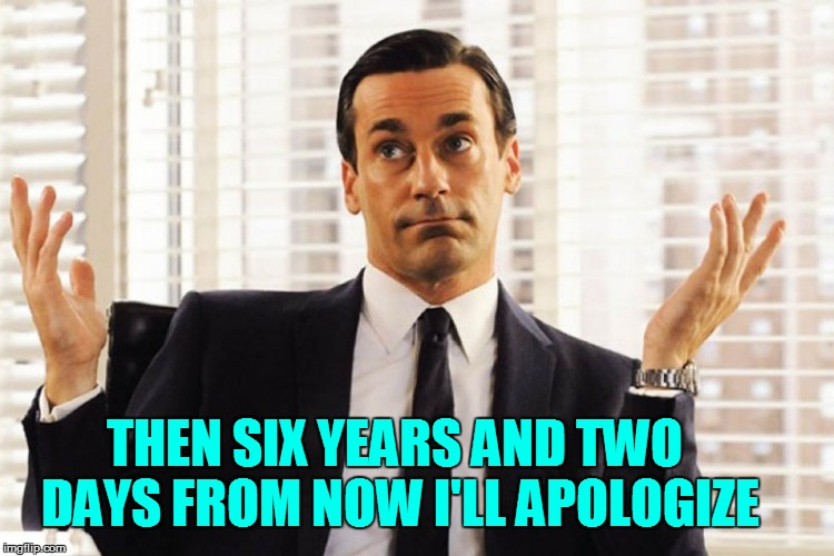 THEN SIX YEARS AND TWO DAYS FROM NOW I'LL APOLOGIZE | made w/ Imgflip meme maker