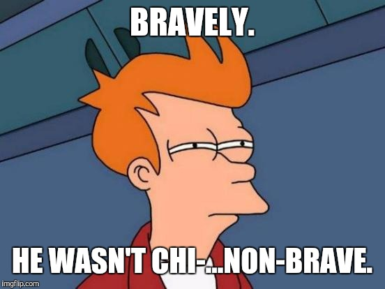 Futurama Fry Meme | BRAVELY. HE WASN'T CHI-...NON-BRAVE. | image tagged in memes,futurama fry | made w/ Imgflip meme maker