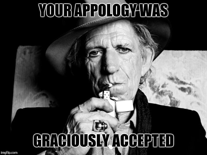 Kieth Richards talks death | YOUR APPOLOGY WAS GRACIOUSLY ACCEPTED | image tagged in kieth richards talks death | made w/ Imgflip meme maker