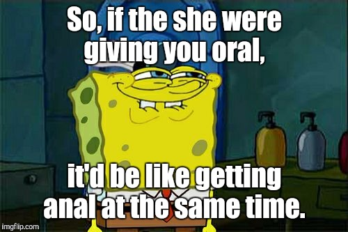 Dont You Squidward Meme | So, if the she were giving you oral, it'd be like getting anal at the same time. | image tagged in memes,dont you squidward | made w/ Imgflip meme maker