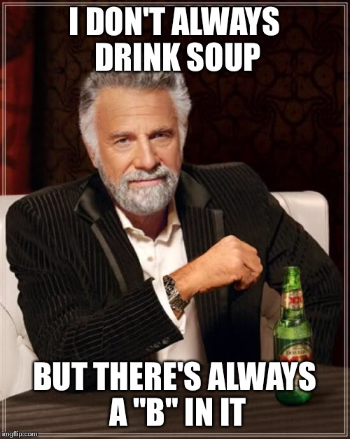 "The Most Interesting Man In The World Meme | I DON'T ALWAYS DRINK SOUP BUT THERE'S ALWAYS A ""B"" IN IT 