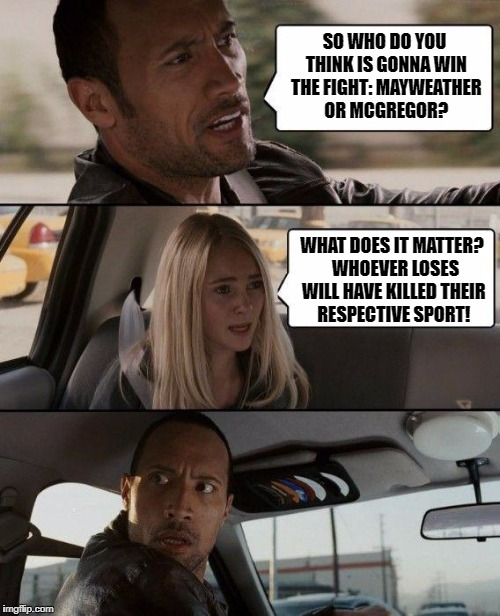 I can't tell who will win but I can tell you who will lose: |  SO WHO DO YOU THINK IS GONNA WIN THE FIGHT: MAYWEATHER OR MCGREGOR? WHAT DOES IT MATTER?  WHOEVER LOSES WILL HAVE KILLED THEIR RESPECTIVE SPORT! | image tagged in memes,the rock driving,conor mcgregor,mayweather,boxing,ufc | made w/ Imgflip meme maker