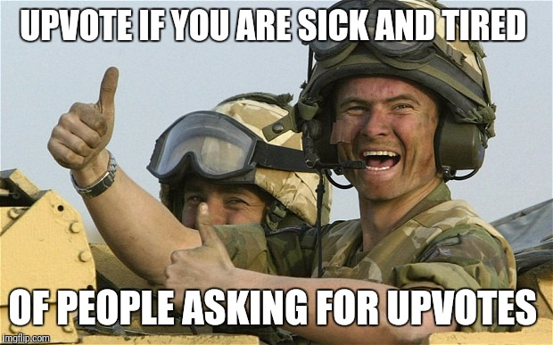 Upvote Solider | UPVOTE IF YOU ARE SICK AND TIRED OF PEOPLE ASKING FOR UPVOTES | image tagged in upvote solider | made w/ Imgflip meme maker