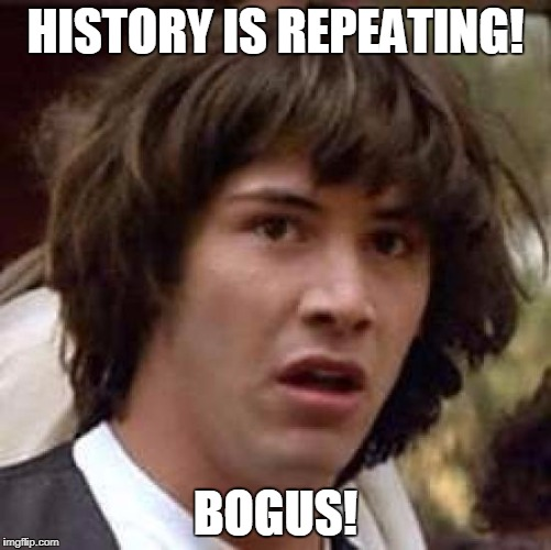 Conspiracy Keanu Meme | HISTORY IS REPEATING! BOGUS! | image tagged in memes,conspiracy keanu | made w/ Imgflip meme maker