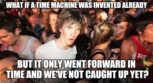 What if a time machine...? | WHAT IF A TIME MACHINE WAS INVENTED ALREADY BUT IT ONLY WENT FORWARD IN TIME AND WE'VE NOT CAUGHT UP YET? | image tagged in memes,sudden clarity clarence,time,time machine | made w/ Imgflip meme maker