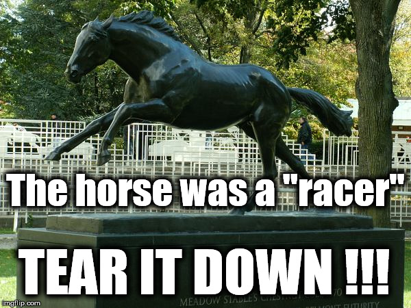 "No statue is safe | The horse was a ""racer"" TEAR IT DOWN !!! 
