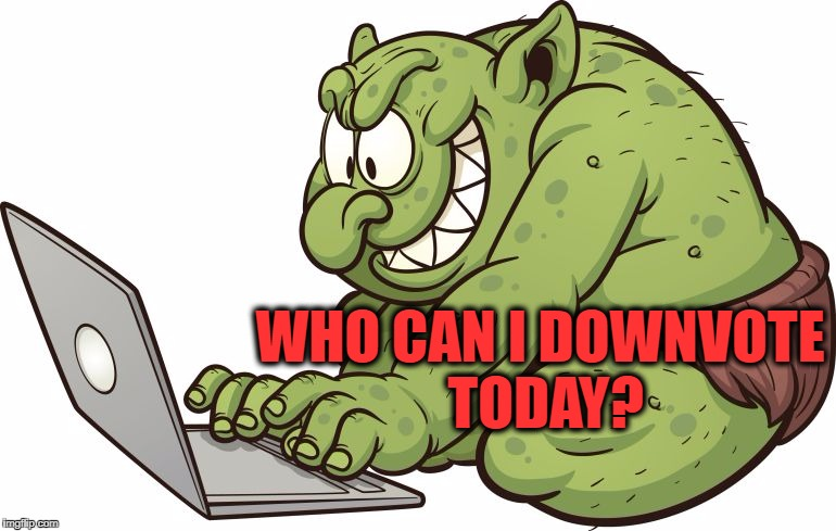 troll | WHO CAN I DOWNVOTE TODAY? | image tagged in troll | made w/ Imgflip meme maker