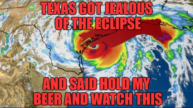 hurricane Harvey  | TEXAS GOT JEALOUS OF THE ECLIPSE AND SAID HOLD MY BEER AND WATCH THIS | image tagged in hurricane,hurrican harvey,funny,memes,funny memes | made w/ Imgflip meme maker