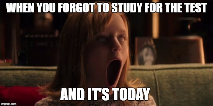 WHEN YOU FORGOT TO STUDY FOR THE TEST AND IT'S TODAY | image tagged in weurdmemesgov | made w/ Imgflip meme maker