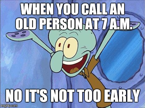 Squidward-Happy |  WHEN YOU CALL AN OLD PERSON AT 7 A.M. NO IT'S NOT TOO EARLY | image tagged in squidward-happy | made w/ Imgflip meme maker