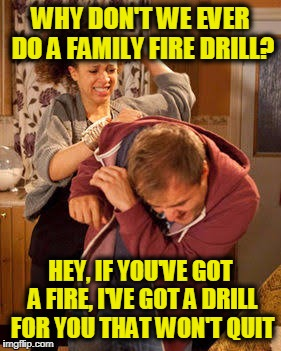 Doin' the Ol' Fire Drill | WHY DON'T WE EVER DO A FAMILY FIRE DRILL? HEY, IF YOU'VE GOT A FIRE, I'VE GOT A DRILL FOR YOU THAT WON'T QUIT | image tagged in wife abuse | made w/ Imgflip meme maker