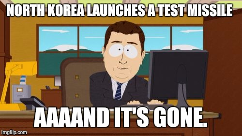 Aaaaand Its Gone Meme | NORTH KOREA LAUNCHES A TEST MISSILE AAAAND IT'S GONE. | image tagged in memes,aaaaand its gone | made w/ Imgflip meme maker