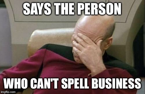 Captain Picard Facepalm Meme | SAYS THE PERSON WHO CAN'T SPELL BUSINESS | image tagged in memes,captain picard facepalm | made w/ Imgflip meme maker