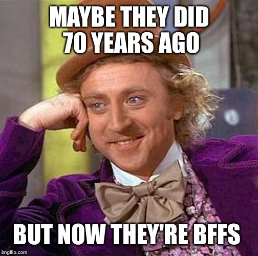 Creepy Condescending Wonka Meme | MAYBE THEY DID 70 YEARS AGO BUT NOW THEY'RE BFFS | image tagged in memes,creepy condescending wonka | made w/ Imgflip meme maker