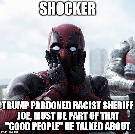 "Deadpool Surprised Meme | SHOCKER TRUMP PARDONED RACIST SHERIFF JOE, MUST BE PART OF THAT ""GOOD PEOPLE"" HE TALKED ABOUT. 