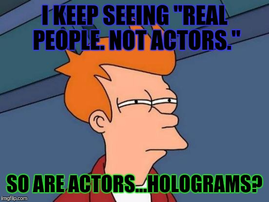"KEEPING IT REAL. :D | I KEEP SEEING ""REAL PEOPLE. NOT ACTORS."" SO ARE ACTORS...HOLOGRAMS? 