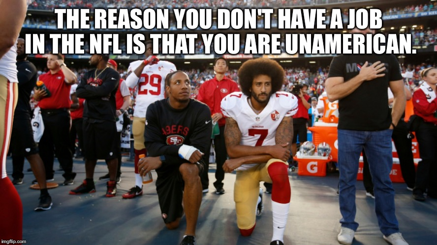 70% of NFL players are black. You quit a 126 million dollar deal taking 30 million at 29 years old. Both your parents are white. | THE REASON YOU DON'T HAVE A JOB IN THE NFL IS THAT YOU ARE UNAMERICAN. | image tagged in kapernick kneeling,nfl,colin,racism not,football,usa | made w/ Imgflip meme maker