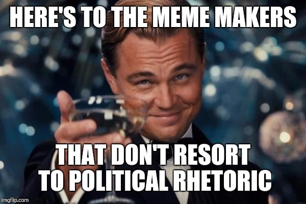Seriously though, cheers! | HERE'S TO THE MEME MAKERS THAT DON'T RESORT TO POLITICAL RHETORIC | image tagged in memes,leonardo dicaprio cheers | made w/ Imgflip meme maker