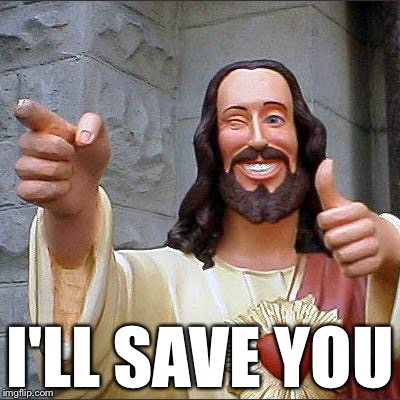 Jesus | I'LL SAVE YOU | image tagged in jesus | made w/ Imgflip meme maker