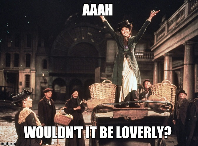 AAAH WOULDN'T IT BE LOVERLY? | made w/ Imgflip meme maker