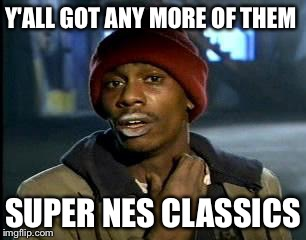 Y'all Got Any More Of That Meme | Y'ALL GOT ANY MORE OF THEM SUPER NES CLASSICS | image tagged in memes,yall got any more of | made w/ Imgflip meme maker