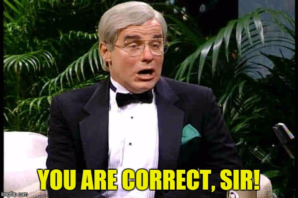 YOU ARE CORRECT, SIR! | made w/ Imgflip meme maker