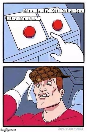Two Buttons Meme | MAKE ANOTHER MEME PRETEND YOU FORGOT IMGFLIP EXISTED | image tagged in two buttons,scumbag | made w/ Imgflip meme maker