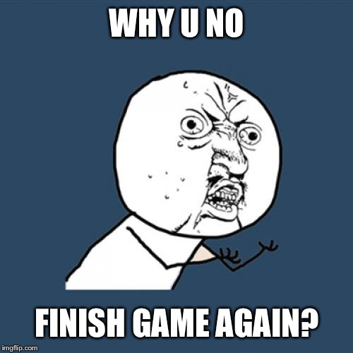 Y U No Meme | WHY U NO FINISH GAME AGAIN? | image tagged in memes,y u no | made w/ Imgflip meme maker