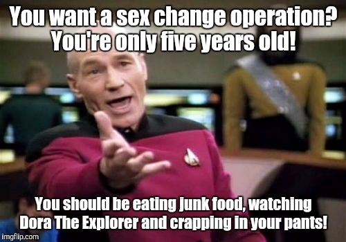 Picard Wtf Meme | You want a sex change operation? You're only five years old! You should be eating junk food, watching Dora The Explorer and crapping in your | image tagged in memes,picard wtf | made w/ Imgflip meme maker