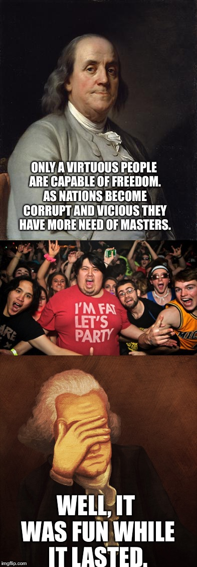 ONLY A VIRTUOUS PEOPLE ARE CAPABLE OF FREEDOM. AS NATIONS BECOME CORRUPT AND VICIOUS THEY HAVE MORE NEED OF MASTERS. WELL, IT WAS FUN WHILE  | image tagged in ben franklin,freedom,party | made w/ Imgflip meme maker