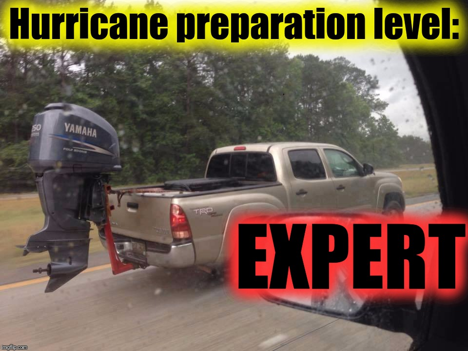 Ready for action | Hurricane preparation level: EXPERT | image tagged in hurricane harvey,outboard pickup,be prepared,hurricane preparation,level expert | made w/ Imgflip meme maker
