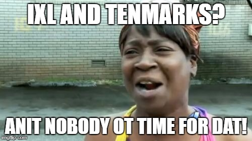 Ain't Nobody Got Time For That Meme |  IXL AND TENMARKS? ANIT NOBODY OT TIME FOR DAT! | image tagged in memes,aint nobody got time for that | made w/ Imgflip meme maker