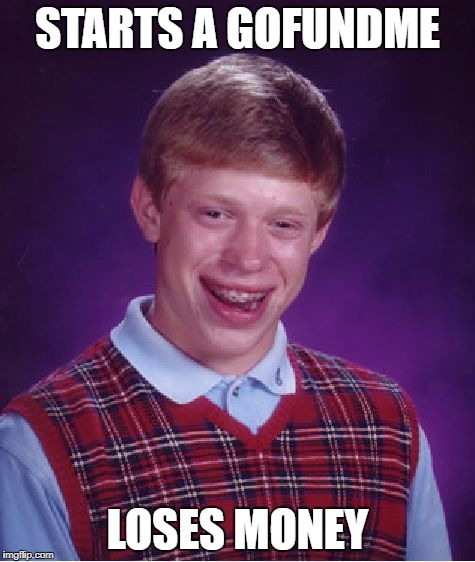 Bad Luck Brian Meme | STARTS A GOFUNDME LOSES MONEY | image tagged in memes,bad luck brian | made w/ Imgflip meme maker