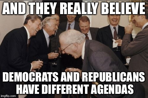 Laughing Men In Suits Meme | AND THEY REALLY BELIEVE DEMOCRATS AND REPUBLICANS HAVE DIFFERENT AGENDAS | image tagged in memes,laughing men in suits,democrats,republicans | made w/ Imgflip meme maker