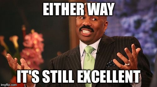 Steve Harvey Meme | EITHER WAY IT'S STILL EXCELLENT | image tagged in memes,steve harvey | made w/ Imgflip meme maker