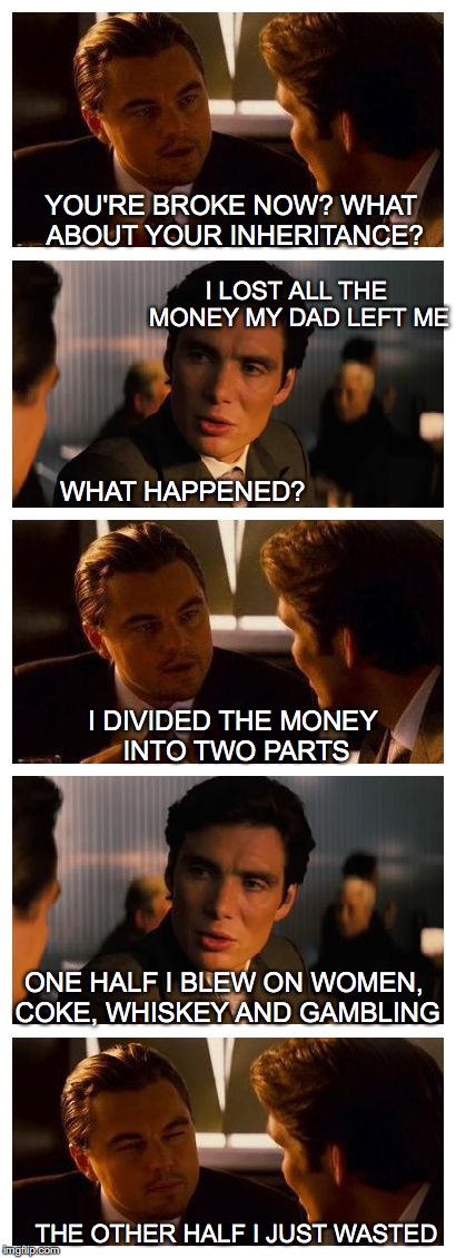 Leonardo Inception (Extended) | YOU'RE BROKE NOW? WHAT ABOUT YOUR INHERITANCE? I LOST ALL THE MONEY MY DAD LEFT ME WHAT HAPPENED? ONE HALF I BLEW ON WOMEN, COKE, WHISKEY AN | image tagged in leonardo inception extended | made w/ Imgflip meme maker