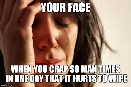 Chipotle, Spanish for: On The Toilet | YOUR FACE WHEN YOU CRAP SO MAN TIMES IN ONE DAY THAT IT HURTS TO WIPE | image tagged in memes,first world problems,too funny,funny memes | made w/ Imgflip meme maker