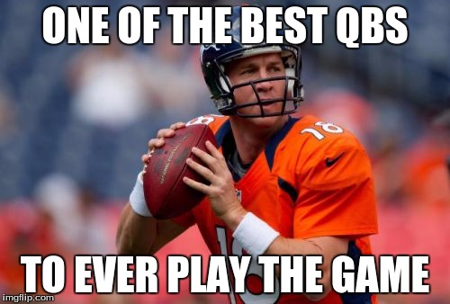 Manning Broncos | ONE OF THE BEST QBS TO EVER PLAY THE GAME | image tagged in memes,manning broncos | made w/ Imgflip meme maker