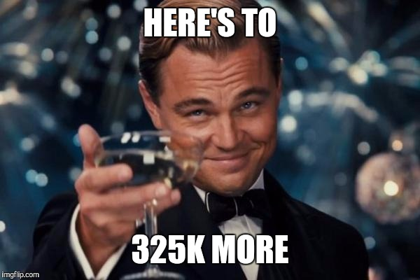 Leonardo Dicaprio Cheers Meme | HERE'S TO 325K MORE | image tagged in memes,leonardo dicaprio cheers | made w/ Imgflip meme maker