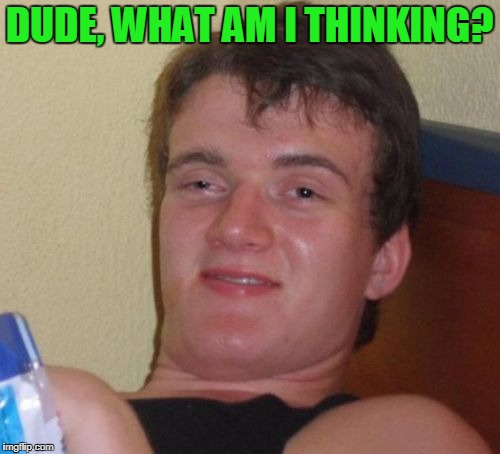 10 Guy Meme | DUDE, WHAT AM I THINKING? | image tagged in memes,10 guy | made w/ Imgflip meme maker