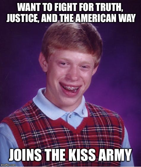 Bad Luck Brian Meme | WANT TO FIGHT FOR TRUTH, JUSTICE, AND THE AMERICAN WAY JOINS THE KISS ARMY | image tagged in memes,bad luck brian | made w/ Imgflip meme maker