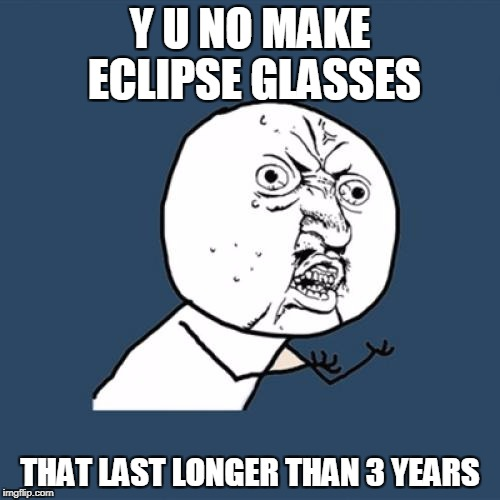 Next eclipse is in 7 years but the glasses only last for 3? | Y U NO MAKE ECLIPSE GLASSES THAT LAST LONGER THAN 3 YEARS | image tagged in memes,y u no | made w/ Imgflip meme maker