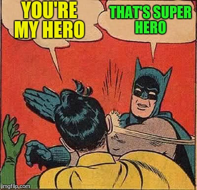 Batman Slapping Robin Meme | YOU'RE MY HERO THAT'S SUPER HERO | image tagged in memes,batman slapping robin | made w/ Imgflip meme maker