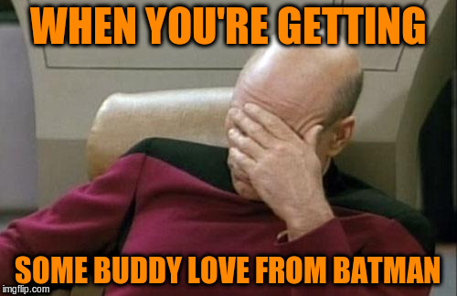 Captain Picard Facepalm Meme | WHEN YOU'RE GETTING SOME BUDDY LOVE FROM BATMAN | image tagged in memes,captain picard facepalm | made w/ Imgflip meme maker