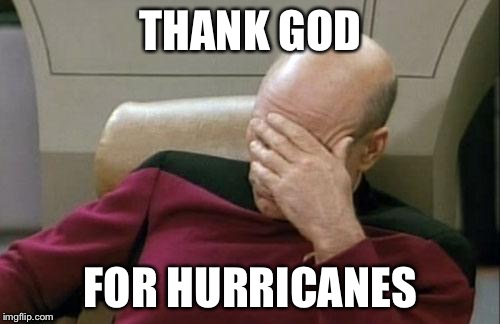 Captain Picard Facepalm Meme | THANK GOD FOR HURRICANES | image tagged in memes,captain picard facepalm | made w/ Imgflip meme maker
