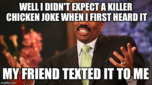 Steve Harvey Meme | WELL I DIDN'T EXPECT A KILLER CHICKEN JOKE WHEN I FIRST HEARD IT MY FRIEND TEXTED IT TO ME | image tagged in memes,steve harvey | made w/ Imgflip meme maker
